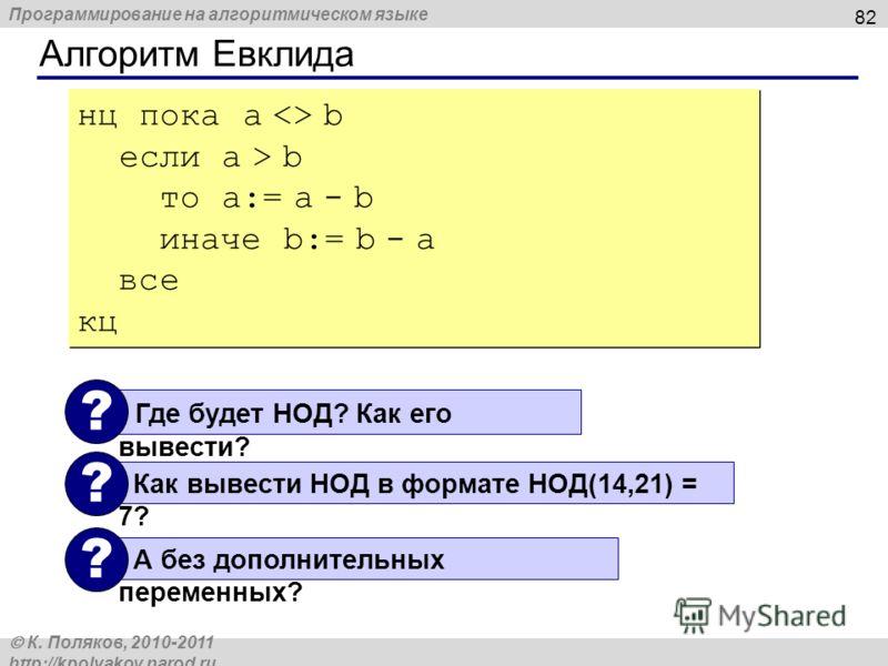 Программирование на алгоритмическом языке К. Поляков, 2010-2011 http://kpolyakov.narod.ru Алгоритм Евклида 82 нц пока a  b если a > b то a:= a - b иначе b:= b - a все кц нц пока a  b если a > b то a:= a - b иначе b:= b - a все кц Где будет НОД? Как е