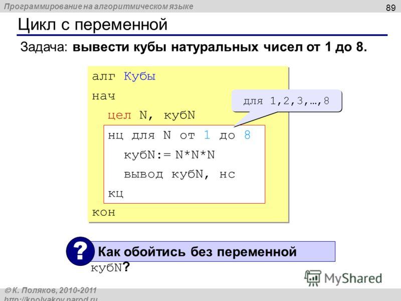 Программирование на алгоритмическом языке К. Поляков, 2010-2011 http://kpolyakov.narod.ru Цикл с переменной 89 Задача: вывести кубы натуральных чисел от 1 до 8. алг Кубы нач цел N, кубN кон алг Кубы нач цел N, кубN кон нц для N от 1 до 8 кубN:= N*N*N