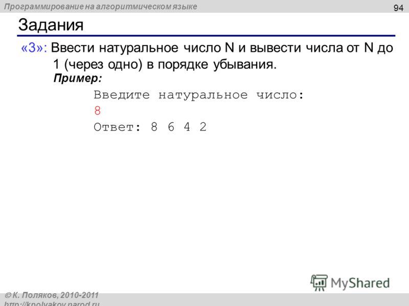 Программирование на алгоритмическом языке К. Поляков, 2010-2011 http://kpolyakov.narod.ru Задания 94 «3»: Ввести натуральное число N и вывести числа от N до 1 (через одно) в порядке убывания. Пример: Введите натуральное число: 8 Ответ: 8 6 4 2