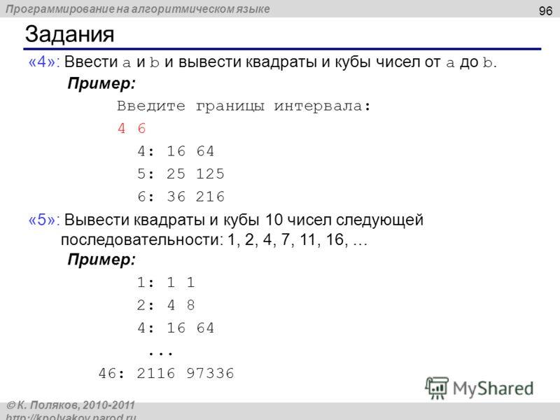 Программирование на алгоритмическом языке К. Поляков, 2010-2011 http://kpolyakov.narod.ru Задания 96 «4»: Ввести a и b и вывести квадраты и кубы чисел от a до b. Пример: Введите границы интервала: 4 6 4: 16 64 5: 25 125 6: 36 216 «5»: Вывести квадрат