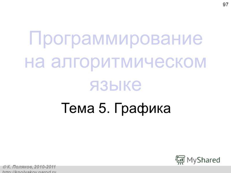 К. Поляков, 2010-2011 http://kpolyakov.narod.ru 97 Программирование на алгоритмическом языке Тема 5. Графика