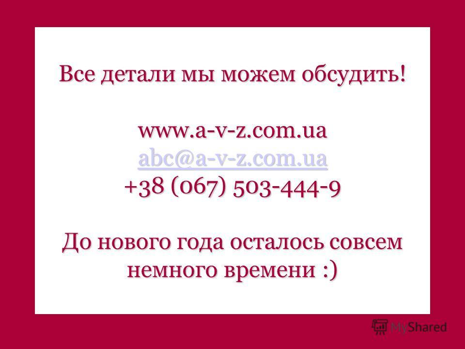 Все детали мы можем обсудить! www.a-v-z.com.ua abc@a-v-z.com.ua abc@a-v-z.com.ua +38 (067) 503-444-9 До нового года осталось совсем немного времени :)