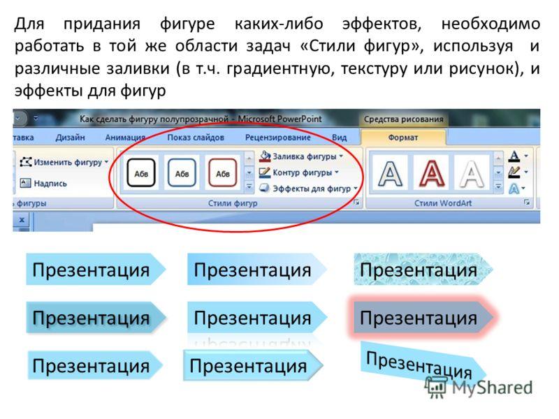 Для придания фигуре каких-либо эффектов, необходимо работать в той же области задач «Стили фигур», используя и различные заливки (в т.ч. градиентную, текстуру или рисунок), и эффекты для фигур Презентация