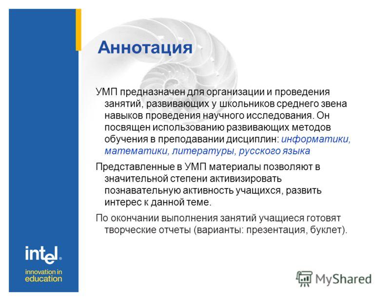Аннотация УМП предназначен для организации и проведения занятий, развивающих у школьников среднего звена навыков проведения научного исследования. Он посвящен использованию развивающих методов обучения в преподавании дисциплин: информатики, математик