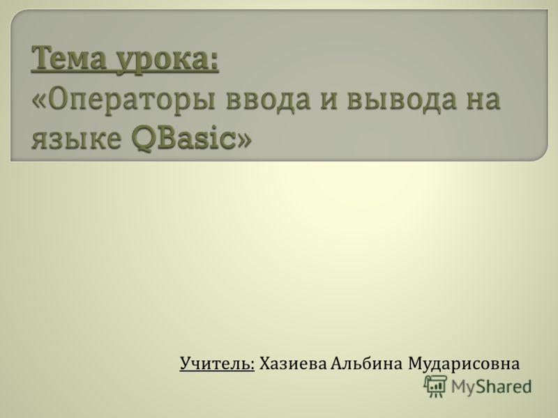 Учитель : Хазиева Альбина Мударисовна