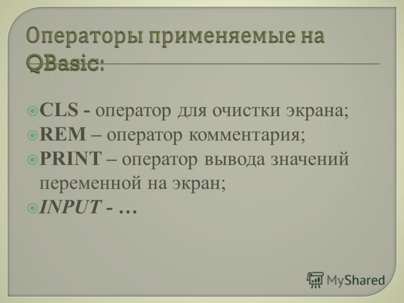 CLS - оператор для очистки экрана; REM – оператор комментария; PRINT – оператор вывода значений переменной на экран; INPUT - …