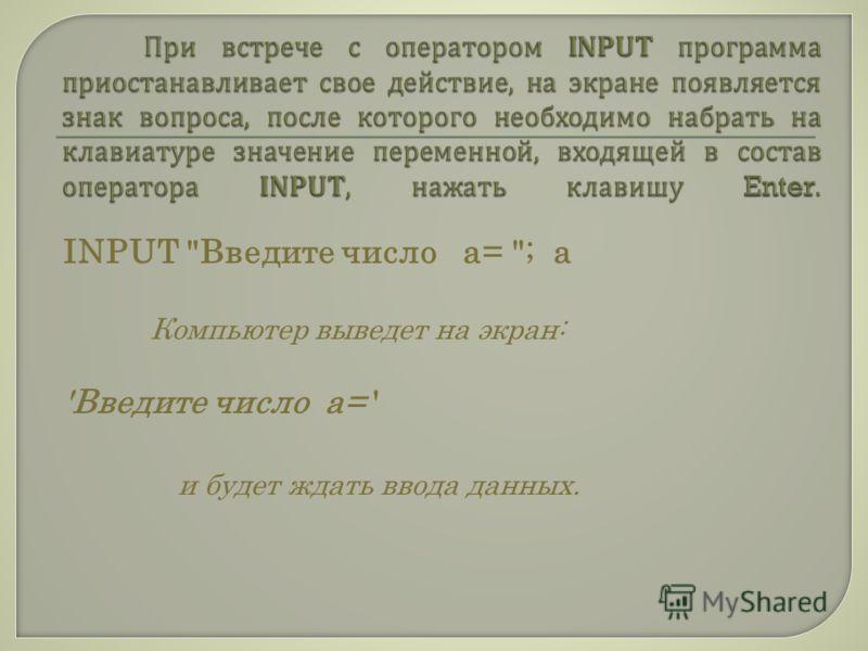 INPUT Введите число а= ; а Компьютер выведет на экран: 'Введите число а= ' и будет ждать ввода данных.