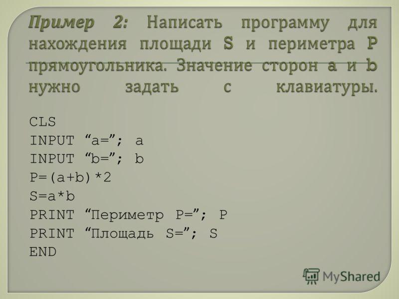 CLS INPUT а= ; a INPUT b= ; b P=(a+b)*2 S=a*b PRINT Периметр Р= ; Р PRINT Площадь S= ; S END