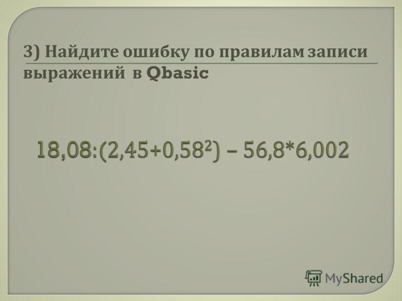 3) Найдите ошибку по правилам записи выражений в Qbasic
