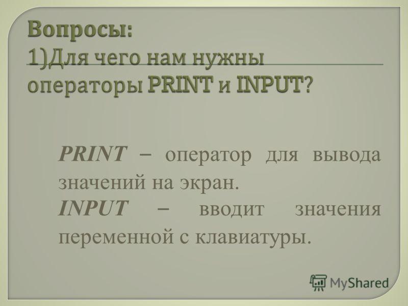 PRINT – оператор для вывода значений на экран. INPUT – вводит значения переменной с клавиатуры.