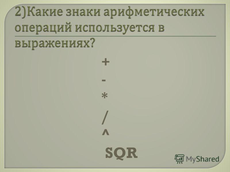 + - * / ^ SQR