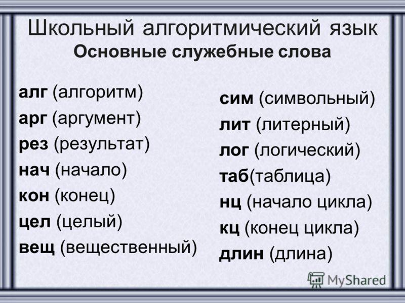 Школьный алгоритмический язык Основные служебные слова алг (алгоритм) арг (аргумент) рез (результат) нач (начало) кон (конец) цел (целый) вещ (вещественный) сим (символьный) лит (литерный) лог (логический) таб(таблица) нц (начало цикла) кц (конец цик