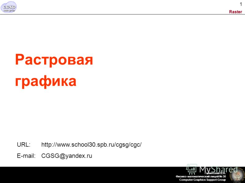 Raster Галинский В.А. Физико-математический лицей 30 Computer Graphics Support Group 1 Растровая графика URL: http://www.school30.spb.ru/cgsg/cgc/ E-mail: CGSG@yandex.ru