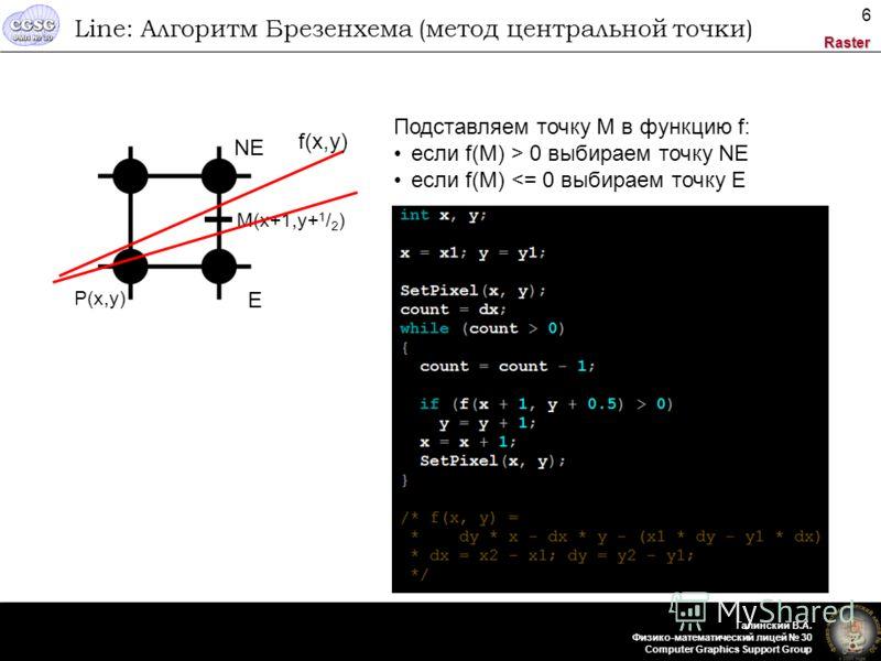 Raster Галинский В.А. Физико-математический лицей 30 Computer Graphics Support Group 6 Line: Алгоритм Брезенхема (метод центральной точки) P(x,y) M(x+1,y+ 1 / 2 ) f(x,y) Подставляем точку M в функцию f: если f(M) > 0 выбираем точку NЕ если f(M)
