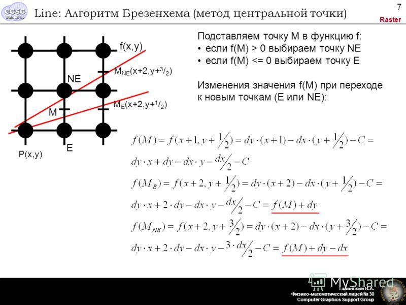 Raster Галинский В.А. Физико-математический лицей 30 Computer Graphics Support Group 7 Line: Алгоритм Брезенхема (метод центральной точки) P(x,y) M E (x+2,y+ 1 / 2 ) f(x,y) Подставляем точку M в функцию f: если f(M) > 0 выбираем точку NЕ если f(M)