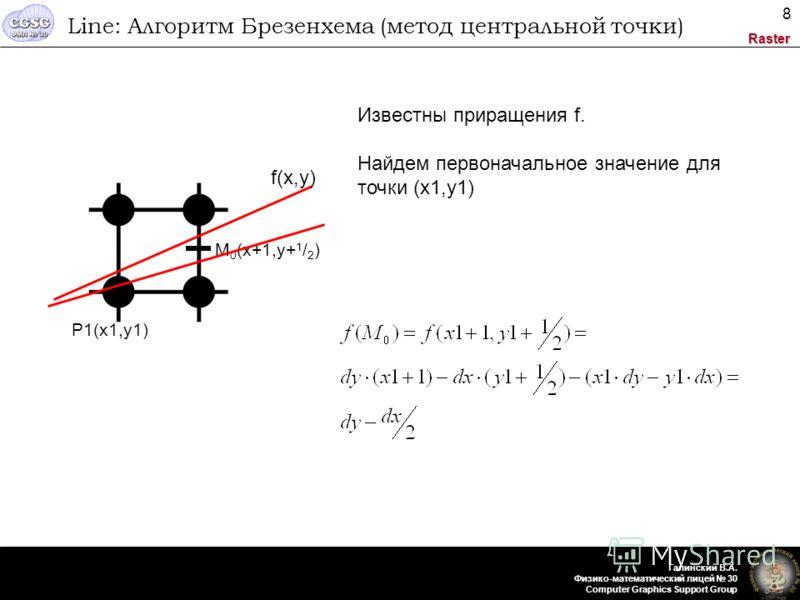 Raster Галинский В.А. Физико-математический лицей 30 Computer Graphics Support Group 8 Line: Алгоритм Брезенхема (метод центральной точки) P1(x1,y1) M 0 (x+1,y+ 1 / 2 ) f(x,y) Известны приращения f. Найдем первоначальное значение для точки (x1,y1)