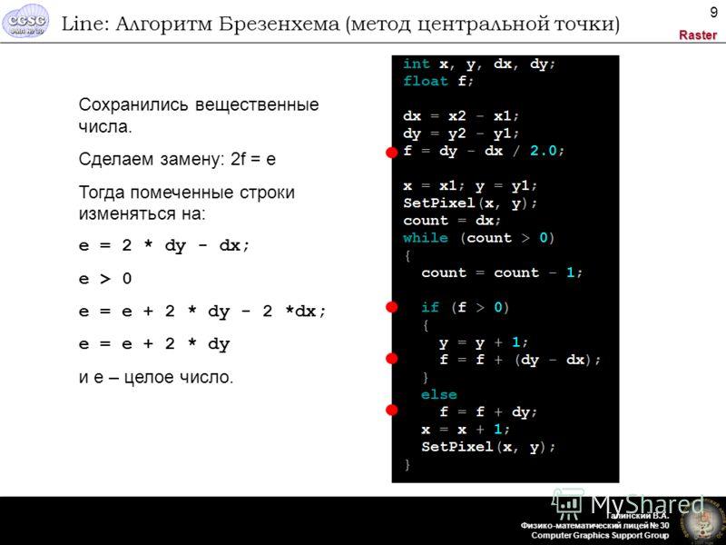 Raster Галинский В.А. Физико-математический лицей 30 Computer Graphics Support Group 9 Line: Алгоритм Брезенхема (метод центральной точки) Сохранились вещественные числа. Сделаем замену: 2f = e Тогда помеченные строки изменяться на: e = 2 * dy - dx;