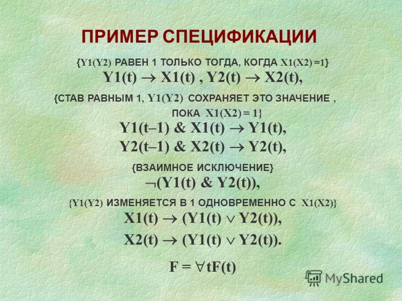 { Y1(Y2) РАВЕН 1 ТОЛЬКО ТОГДА, КОГДА X1(X2) =1 } Y1(t) X1(t), Y2(t) X2(t), {СТАВ РАВНЫМ 1, Y1(Y2) СОХРАНЯЕТ ЭТО ЗНАЧЕНИЕ, ПОКА X1(X2) = 1} Y1(t–1) & X1(t) Y1(t), Y2(t–1) & X2(t) Y2(t), {ВЗАИМНОЕ ИСКЛЮЧЕНИЕ} (Y1(t) & Y2(t)), {Y1(Y2) ИЗМЕНЯЕТСЯ В 1 ОДН