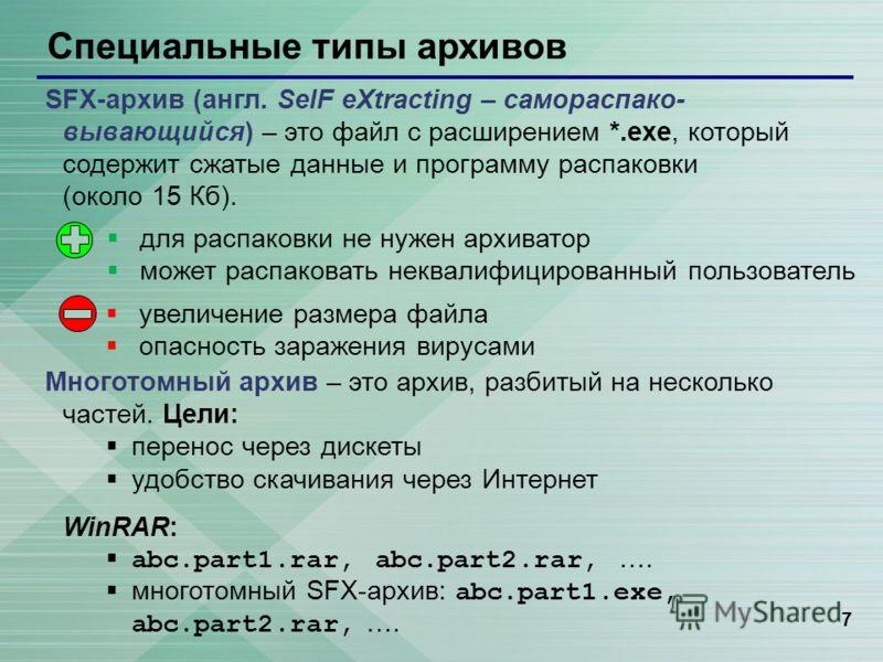 7 Специальные типы архивов SFX-архив (англ. SelF eXtracting – самораспако- вывающийся) – это файл с расширением *.exe, который содержит сжатые данные и программу распаковки (около 15 Кб). Многотомный архив – это архив, разбитый на несколько частей. Ц