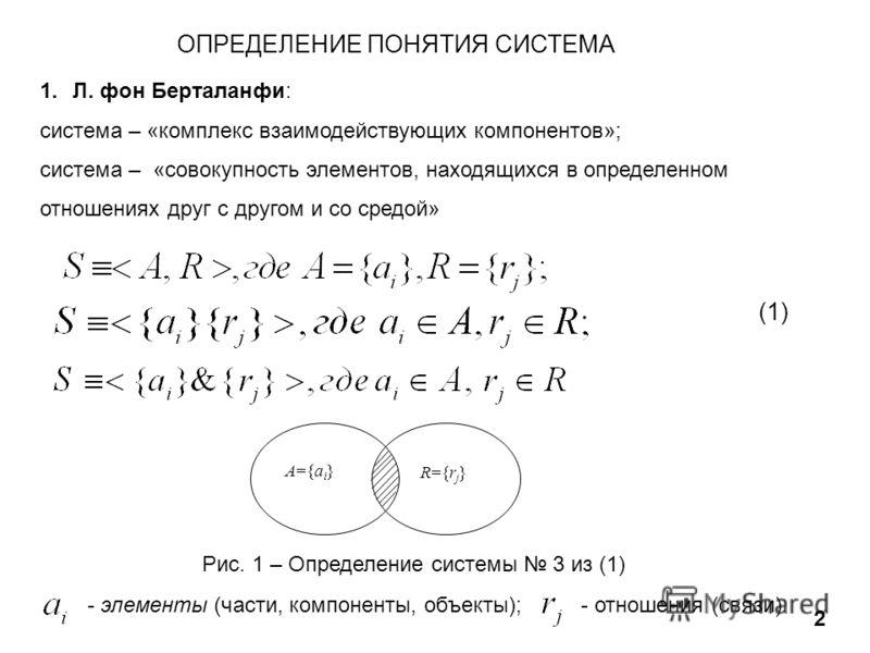 ОПРЕДЕЛЕНИЕ ПОНЯТИЯ СИСТЕМА 2 1.Л. фон Берталанфи: cистема – «комплекс взаимодействующих компонентов»; cистема – «совокупность элементов, находящихся в определенном отношениях друг с другом и со средой» (1) А={a i } R={rj}R={rj} Рис. 1 – Определение