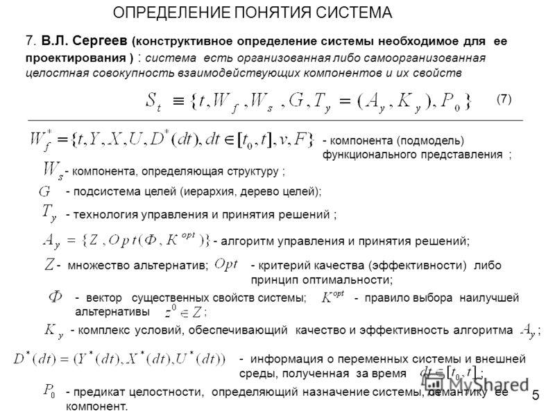 ОПРЕДЕЛЕНИЕ ПОНЯТИЯ СИСТЕМА 7. В.Л. Сергеев (конструктивное определение системы необходимое для ее проектирования ) : система есть организованная либо самоорганизованная целостная совокупность взаимодействующих компонентов и их свойств 5 (7) - компон