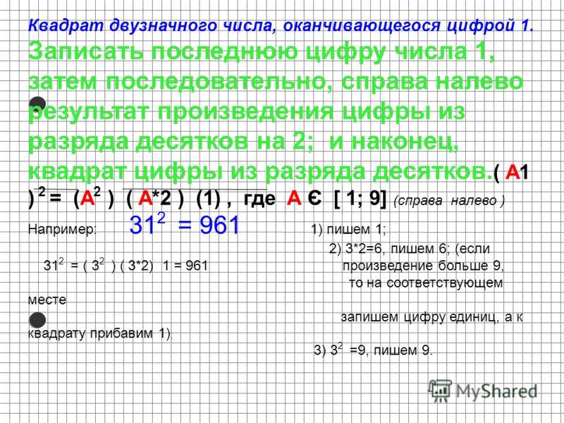 Квадрат двузначного числа, оканчивающегося цифрой 1. Записать последнюю цифру числа 1, затем последовательно, справа налево результат произведения цифры из разряда десятков на 2; и наконец, квадрат цифры из разряда десятков. ( А1 ) 2 = (А 2 ) ( А*2 )