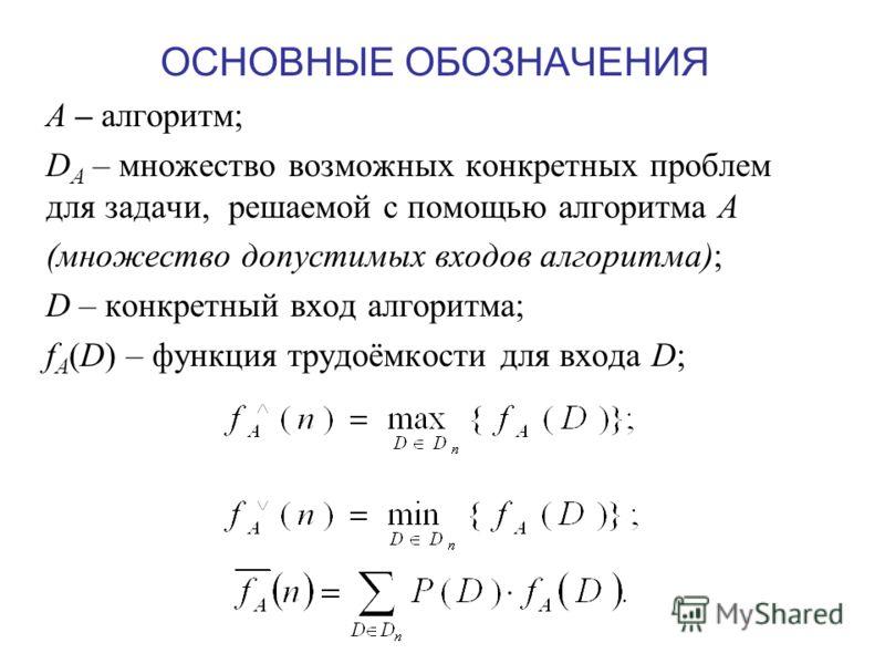 ОСНОВНЫЕ ОБОЗНАЧЕНИЯ А – алгоритм; D A – множество возможных конкретных проблем для задачи, решаемой с помощью алгоритма А (множество допустимых входов алгоритма); D – конкретный вход алгоритма; f A (D) – функция трудоёмкости для входа D;