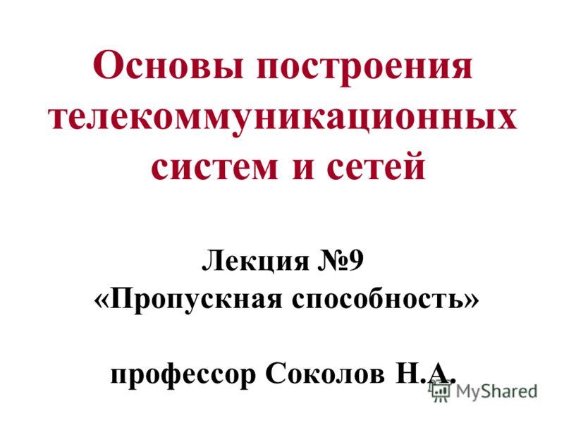 Основы построения телекоммуникационных систем и сетей Лекция 9 «Пропускная способность» профессор Соколов Н.А.