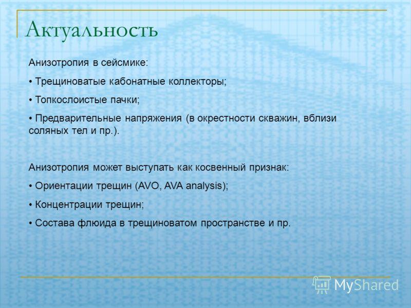 Актуальность Анизотропия в сейсмике: Трещиноватые кабонатные коллекторы; Топкослоистые пачки; Предварительные напряжения (в окрестности скважин, вблизи соляных тел и пр.). Анизотропия может выступать как косвенный признак: Ориентации трещин (AVO, AVA