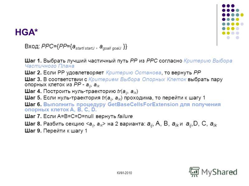 КИИ-201019 HGA* Вход: PPС={PP={a startI startJ, a goalI goalJ }} Шаг 1. Выбрать лучший частичный путь PP из PPC согласно Критерию Выбора Частичного Плана Шаг 2. Если PP удовлетворяет Критерию Останова, то вернуть PP Шаг 3. В соответствии с Критерием