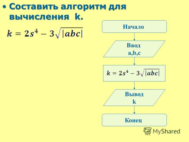 Составить алгоритм для вычисления k.Составить алгоритм для вычисления k. Начало Ввод a,b,c Вывод k Конец