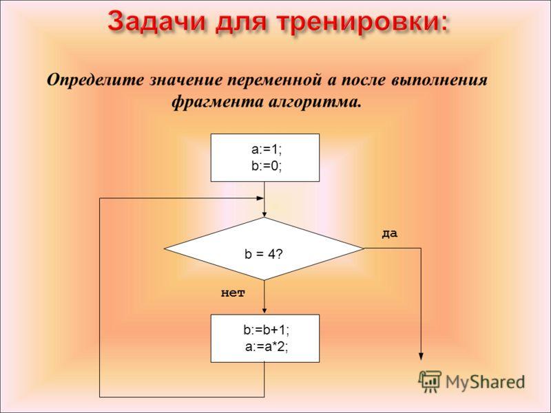 Определите значение переменной a после выполнения фрагмента алгоритма. b:=b+1;a:=a*2; a:=1; b:=0; b = 4? да нет a:=1; b:=0; b:=b+1; a:=a*2; Задачи для тренировки: