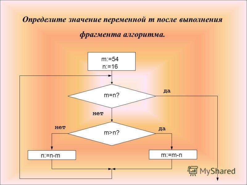 Определите значение переменной m после выполнения фрагмента алгоритма. m:=54; 6 m=n? да нет m>n? да m:=m-n ; нет n:=n-m ; m:=54 n:=16
