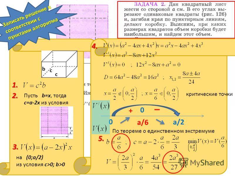 Записать решение в соответствии с пунктами алгоритма критические точки 5.5.5.5. с с b 1. 2.2.2.2. Пусть b=x, тогда с=a-2x из условия 3. на (0;а/2) из условия с>0; b>0 4.4.4.4. 0 a/2 a/6 0 + _ По теореме о единственном экстремуме