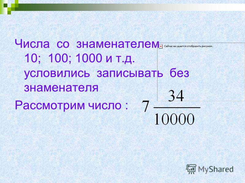 Числа со знаменателем 10; 100; 1000 и т.д. условились записывать без знаменателя Рассмотрим число :