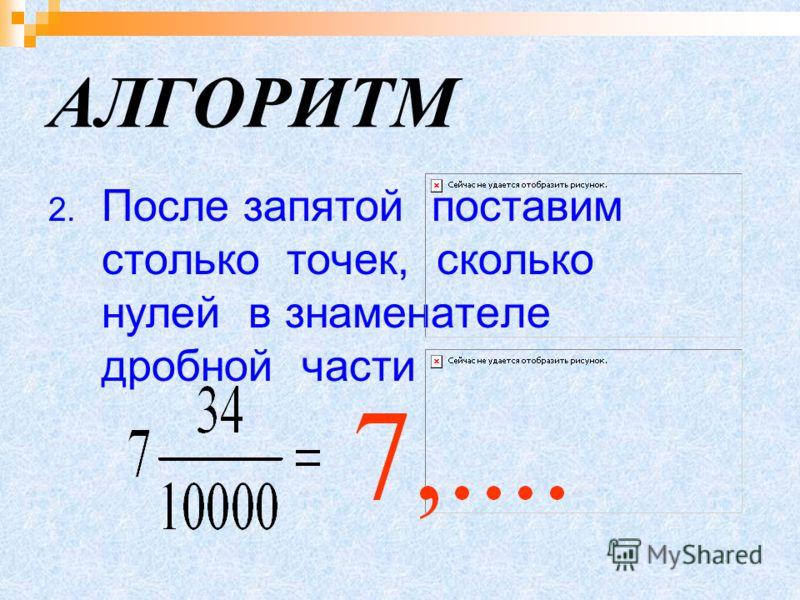 АЛГОРИТМ 2. После запятой поставим столько точек, сколько нулей в знаменателе дробной части