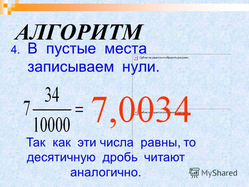 АЛГОРИТМ 4. В пустые места записываем нули. Так как эти числа равны, то десятичную дробь читают аналогично.