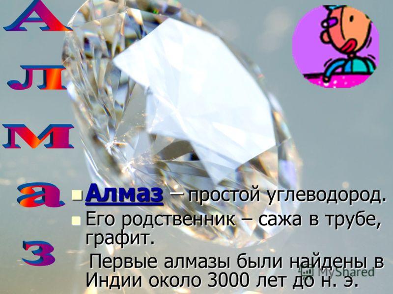 Алмаз – простой углеводород. Алмаз – простой углеводород. Его родственник – сажа в трубе, графит. Его родственник – сажа в трубе, графит. Первые алмазы были найдены в Индии около 3000 лет до н. э. Первые алмазы были найдены в Индии около 3000 лет до