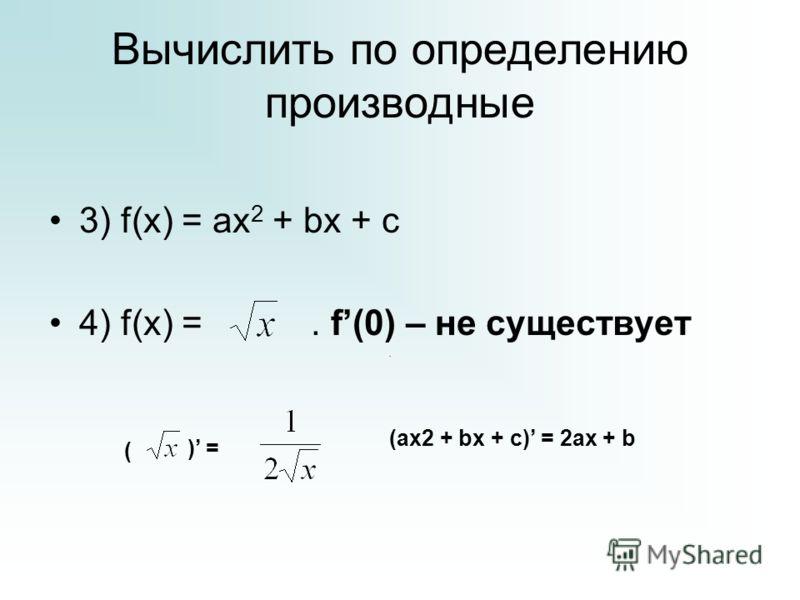 Вычислить по определению производные 3) f(x) = ax 2 + bx + c 4) f(x) =. f(0) – не существует (ax2 + bx + c) = 2ax + b ( ) =.