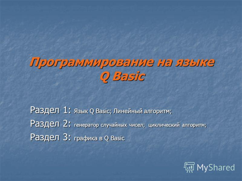 Программирование на языке Q Basic Раздел 1: Язык Q Basic; Линейный алгоритм; Раздел 2: генератор случайных чисел; циклический алгоритм; Раздел 3: графика в Q Basic