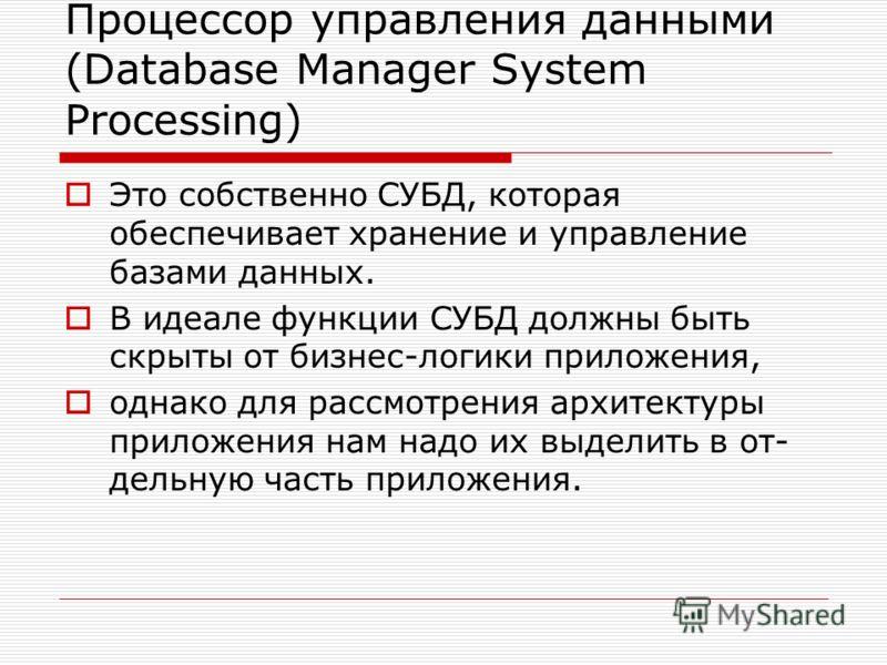 Процессор управления данными (Database Manager System Processing) Это собственно СУБД, которая обеспечивает хранение и управление базами данных. В идеале функции СУБД должны быть скрыты от бизнес-логики приложения, однако для рассмотрения архитектуры