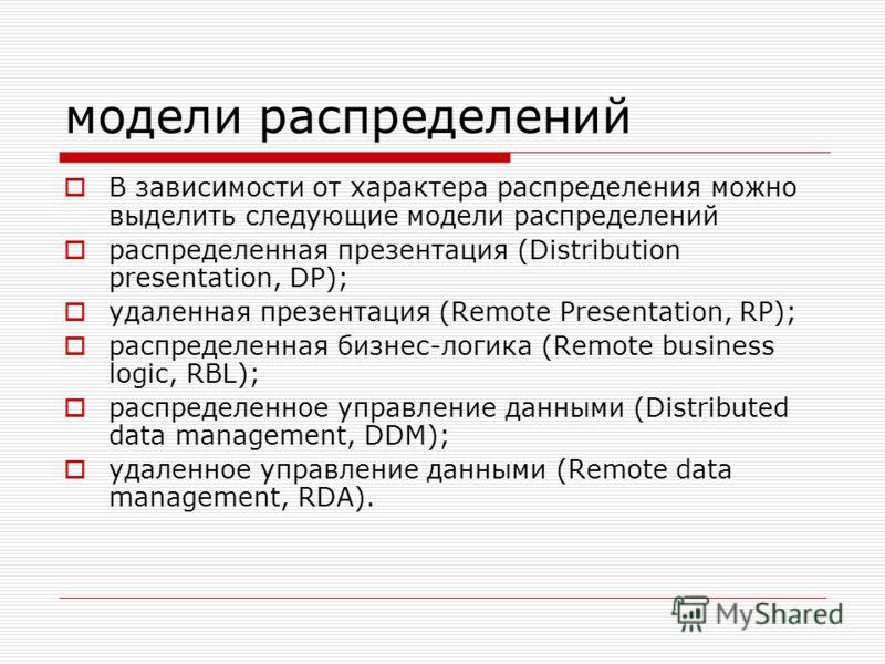 модели распределений В зависимости от характера распределения можно выделить следующие модели распределений распределенная презентация (Distribution presentation, DP); удаленная презентация (Remote Presentation, RP); распределенная бизнес-логика (Rem