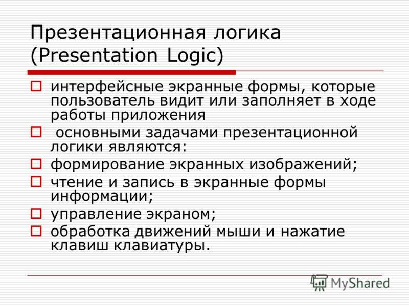 Презентационная логика (Presentation Logic) интерфейсные экранные формы, которые пользователь видит или заполняет в ходе работы приложения основными задачами презентационной логики являются: формирование экранных изображений; чтение и запись в экранн