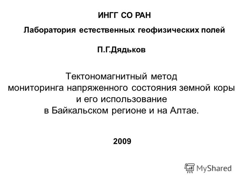 Тектономагнитный метод мониторинга напряженного состояния земной коры и его использование в Байкальском регионе и на Алтае. 2009 П.Г.Дядьков ИНГГ СО РАН Лаборатория естественных геофизических полей
