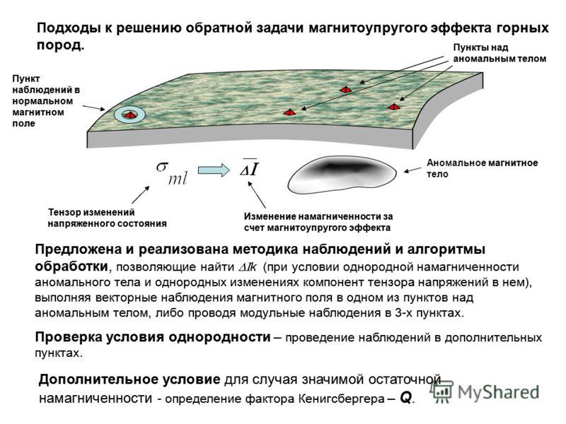 Подходы к решению обратной задачи магнитоупругого эффекта горных пород. Предложена и реализована методика наблюдений и алгоритмы обработки, позволяющие найти k (при условии однородной намагниченности аномального тела и однородных изменениях компонент