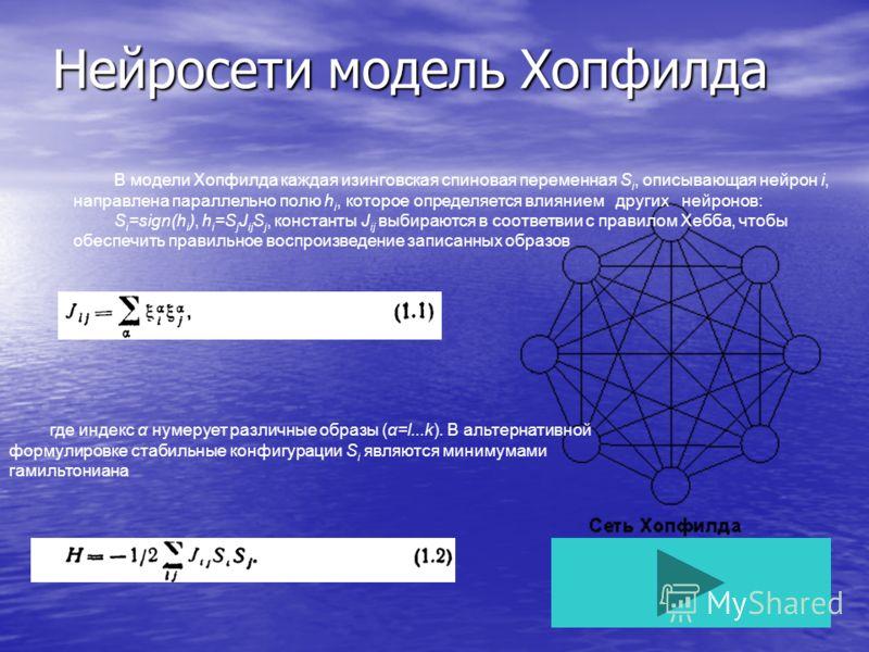 Нейросети модель Хопфилда В модели Хопфилда каждая изинговская спиновая переменная S i, описывающая нейрон i, направлена параллельно полю h i, которое определяется влиянием других нейронов: S i =sign(h i ), h i =S j J ij S j, константы J ij выбирают