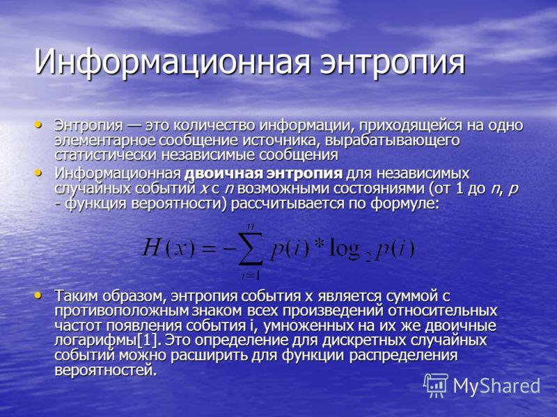 Информационная энтропия Энтропия это количество информации, приходящейся на одно элементарное сообщение источника, вырабатывающего статистически независимые сообщения Энтропия это количество информации, приходящейся на одно элементарное сообщение ист