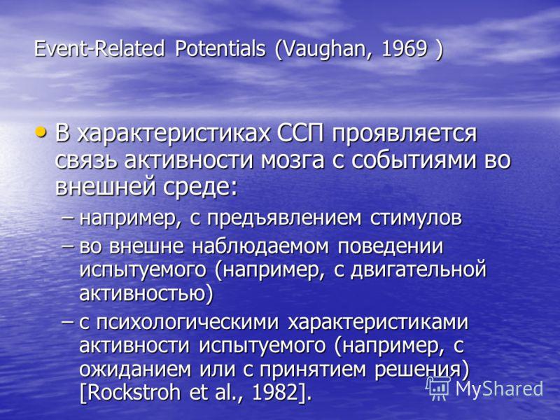 Event-Related Potentials (Vaughan, 1969 ) В характеристиках ССП проявляется связь активности мозга с событиями во внешней среде: В характеристиках ССП проявляется связь активности мозга с событиями во внешней среде: –например, с предъявлением стимуло