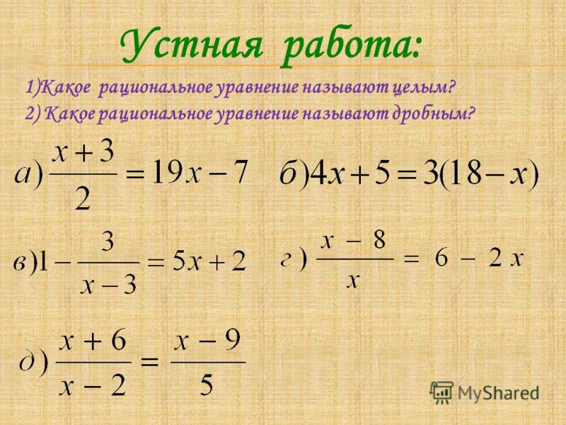 Устная работа: 1)Какое рациональное уравнение называют целым? 2) Какое рациональное уравнение называют дробным?