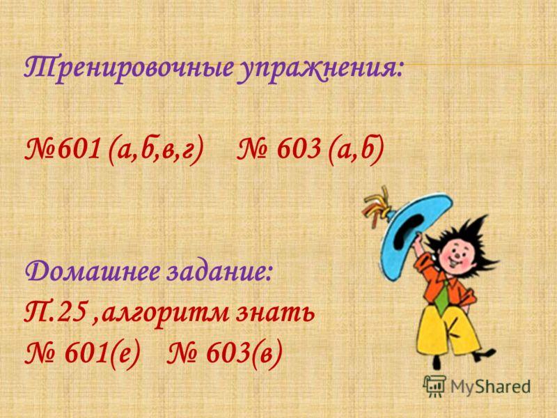 Тренировочные упражнения: 601 (а,б,в,г) 603 (а,б) Домашнее задание: П.25,алгоритм знать 601(е) 603(в)